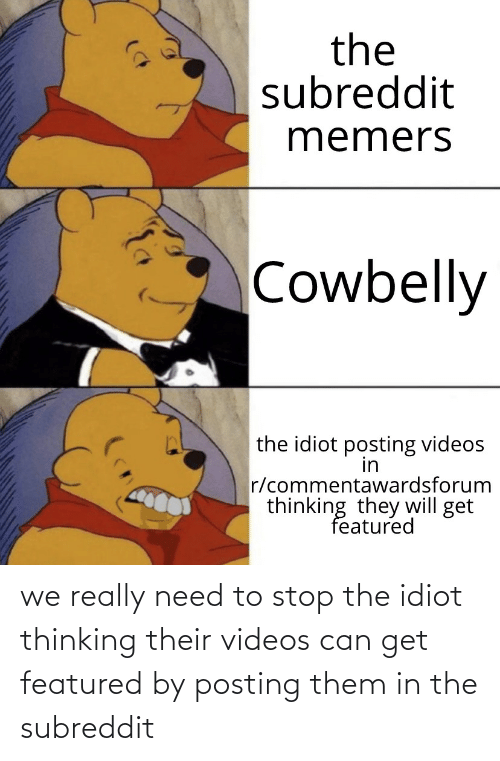 Idiot: we really need to stop the idiot thinking their videos can get featured by posting them in the subreddit