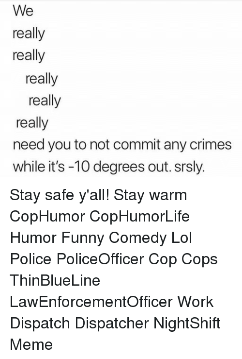 dispatch: We  really  really  really  really  really  need you to not commit any crimes  while it's -10 degrees out. srsly. Stay safe y'all! Stay warm CopHumor CopHumorLife Humor Funny Comedy Lol Police PoliceOfficer Cop Cops ThinBlueLine LawEnforcementOfficer Work Dispatch Dispatcher NightShift Meme