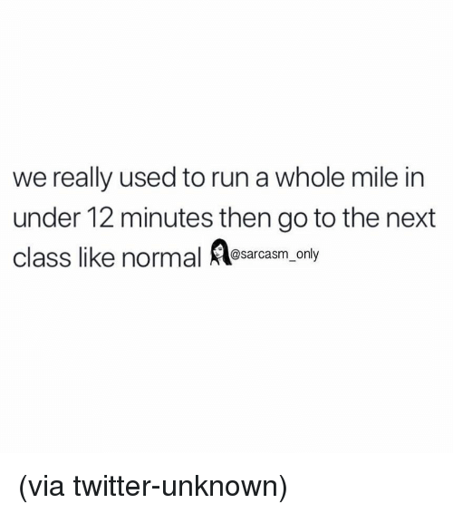 Funny, Memes, and Run: we really used to run a whole mile in  under 12 minutes then go to the next  class like normal sarcasm only (via twitter-unknown)