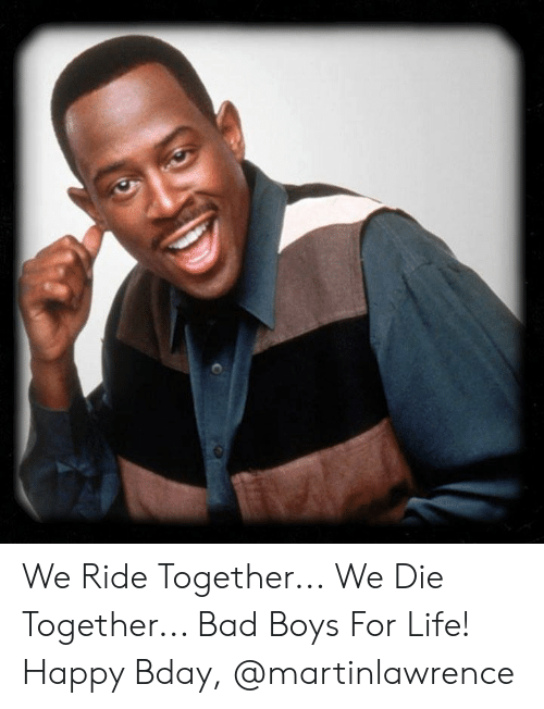 bday: We Ride Together... We Die Together...  Bad Boys For Life! Happy Bday, @martinlawrence