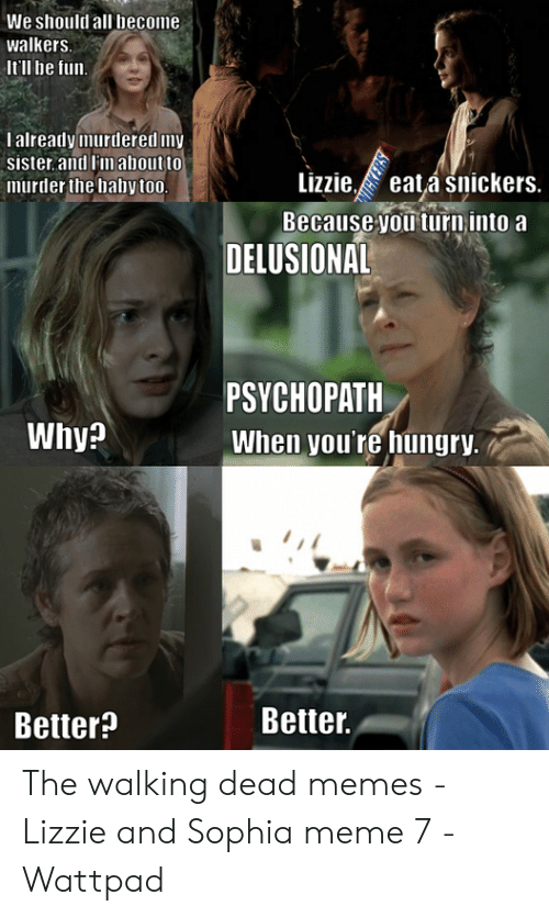 the walking dead memes: We should all become  walkers.  Itll be fun  I already murdered my  sister and i'maboutto  murder the baby to0  Lizzieeatá snickers.  ecause youturn into a  DELUSIONAL  PSYCHOPATH  When you're hungry.  Why?  Better.  Better? The walking dead memes - Lizzie and Sophia meme 7 - Wattpad