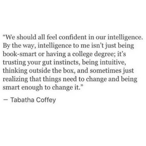 "Book Smart: ""We should all feel confident in our intelligence.  By the way, intelligence to me isn't just being  book-smart or having a college degree; it's  trusting your gut instincts, being intuitive,  thinking outside the box, and sometimes just  realizing that things need to change and being  smart enough to change it.""  - Tabatha Coffey"