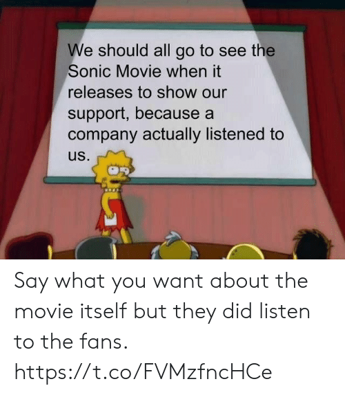 Video Games, Movie, and Sonic: We should all go to see the  Sonic Movie when it  releases to show our  support, because a  company actually listened to  us. Say what you want about the movie itself but they did listen to the fans. https://t.co/FVMzfncHCe