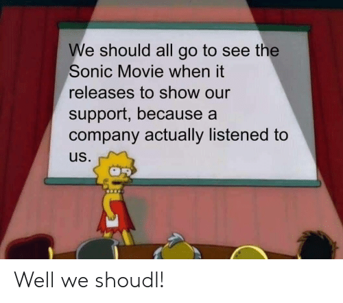 Sonic: We should all go to see the  Sonic Movie when it  releases to show our  support, because a  company actually listened to  us. Well we shoudl!