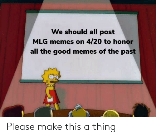 Mlg Memes: We should all post  MLG memes on 4/20 to honor  all the good memes of the past  Ca Please make this a thing