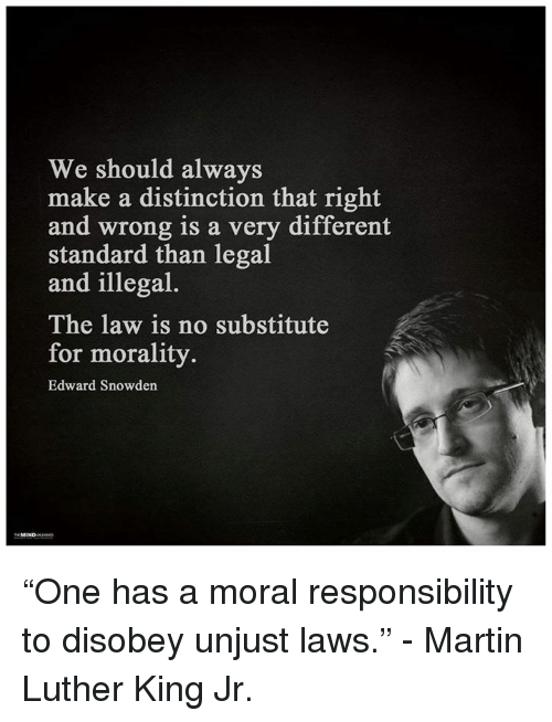 """one has a moral responsibility to disobey unjust laws: We should always  make a distinction that right  and wrong is a very different  standard than legal  and illegal  The law is no substitute  for morality.  Edward Snowden """"One has a moral responsibility to disobey unjust laws."""" - Martin Luther King Jr."""