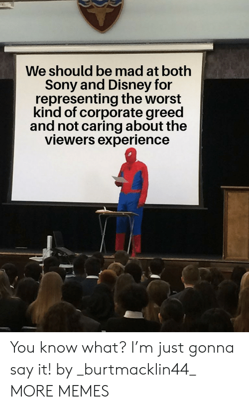 corporate: We should be mad at both  Sony and Disney for  representing the worst  kind of corporate greed  and not caring about the  viewers experience You know what? I'm just gonna say it! by _burtmacklin44_ MORE MEMES