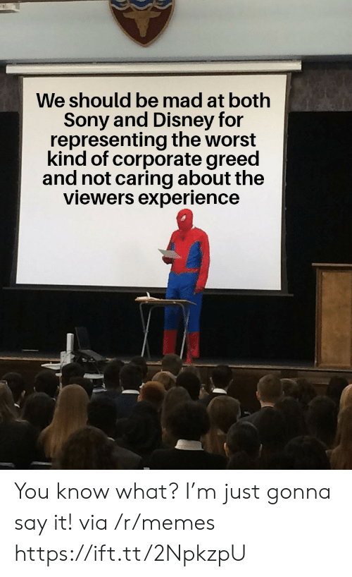 corporate: We should be mad at both  Sony and Disney for  representing the worst  kind of corporate greed  and not caring about the  viewers experience You know what? I'm just gonna say it! via /r/memes https://ift.tt/2NpkzpU