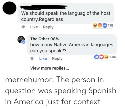 speaking spanish: We should speak the languag of the host  country.Regardless  1h Like Reply  118  The Other 98%  how many Native American languages  can you speak??  1h Like Reply  Othe  1.4K  SK  View more replies... memehumor:  The person in question was speaking Spanish in America just for context
