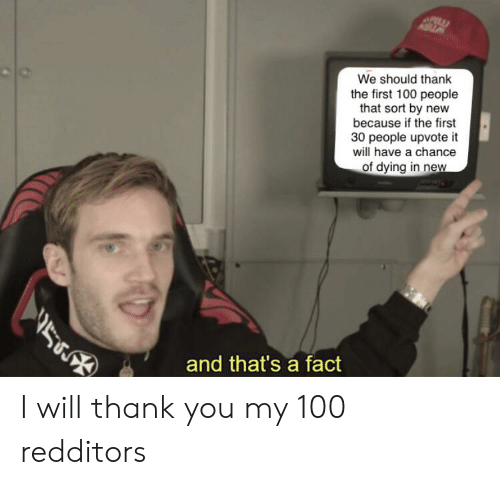 Reddit, Thank You, and Will: We should thank  the first 100 people  that sort by new  because if the first  30 people upvote it  will have a chance  of dying in new  תתא  and that's a fact I will thank you my 100 redditors