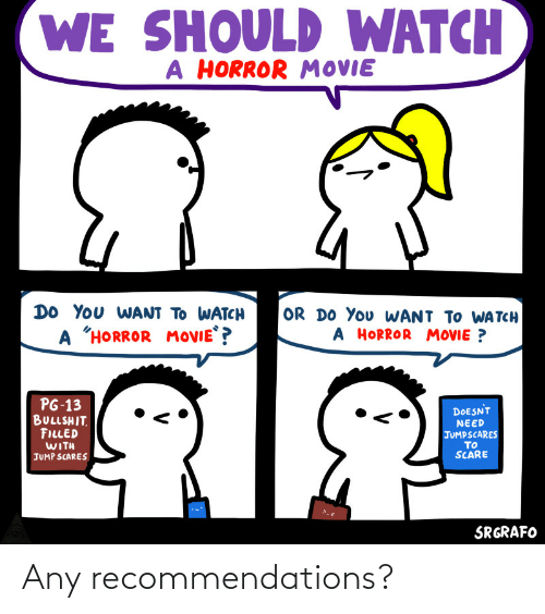 "Scare: WE SHOULD WATCH  A HORROR MOVIE  DO YOu WANT TO WATCH  OR DO You WANT TO WA TCH  A HORROR MOVIE ?  A ""HORROR  MOVIE ?  PG-13  BULLSHIT.  FILLED  WITH  DOESNT  NEED  JUMPSCARES  TO  SCARE  JUMP SCARES  SRGRAFO Any recommendations?"