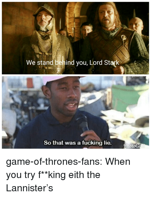 Fucking, Game of Thrones, and Tumblr: We stand behind you, Lord Stark  So that was a fucking lie. game-of-thrones-fans:  When you try f**king eith the Lannister's