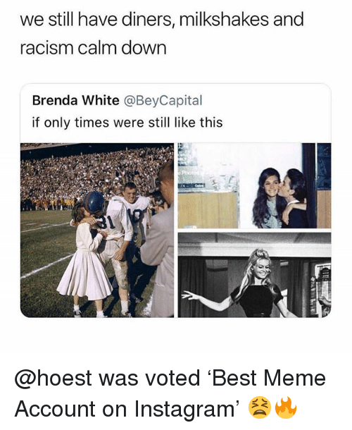 Funny, Instagram, and Meme: we still have diners, milkshakes and  racism calm down  Brenda White @BeyCapital  if only times were still like this @hoest was voted 'Best Meme Account on Instagram' 😫🔥