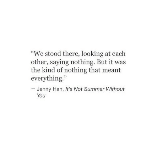 "Summer, Looking, and You: ""We stood there, looking at each  other, saying nothing. But it was  the kind of nothing that meant  everything.""  -Jenny Han, It's Not Summer Without  You"