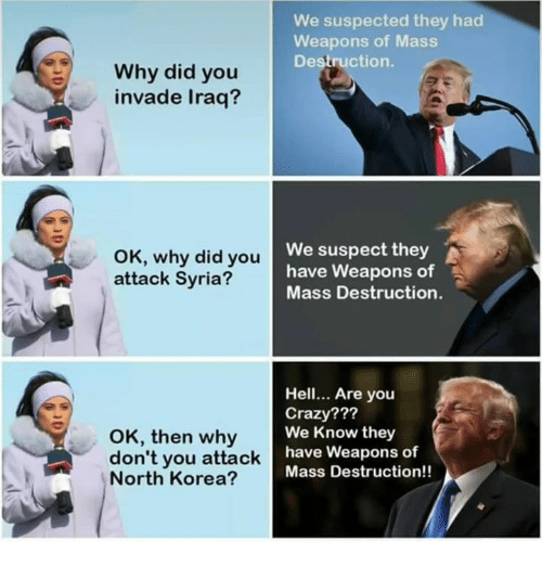 Crazy, Dank, and North Korea: We suspected they had  Weapons of Mass  Destruction.  Why did you  invade Iraq?  OK, why did you  attack Syria?  We suspect they  have Weapons of  Mass Destruction.  OK, then why  don't you attack  North Korea?  Hell. Are you  Crazy???  We Know they  have Weapons of  Mass Destruction!!