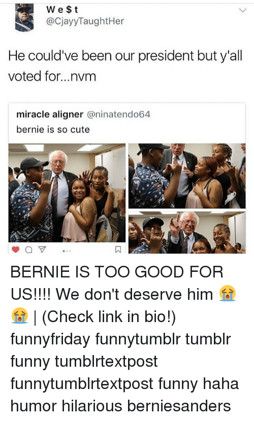 Cute, Funny, and Memes: We $t  @CjayyTaughtHer  He could've been our president but y'all  voted for...nvm  miracle aligner @ninatendo64  bernie is so cute BERNIE IS TOO GOOD FOR US!!!! We don't deserve him 😭😭 | (Check link in bio!) funnyfriday funnytumblr tumblr funny tumblrtextpost funnytumblrtextpost funny haha humor hilarious berniesanders