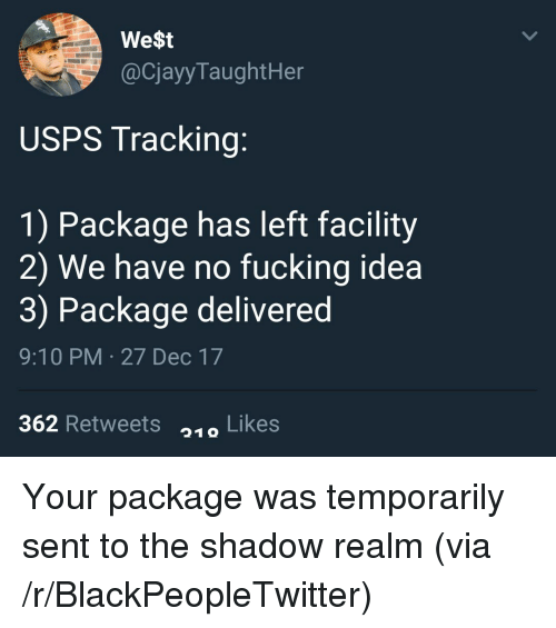 The Shadow Realm: We$t  @CjayyTaughtHer  USPS Tracking:  1) Package has left facility  2) We have no fucking idea  3) Package delivered  9:10 PM 27 Dec 17  362 Retweets Likes  219 <p>Your package was temporarily sent to the shadow realm (via /r/BlackPeopleTwitter)</p>