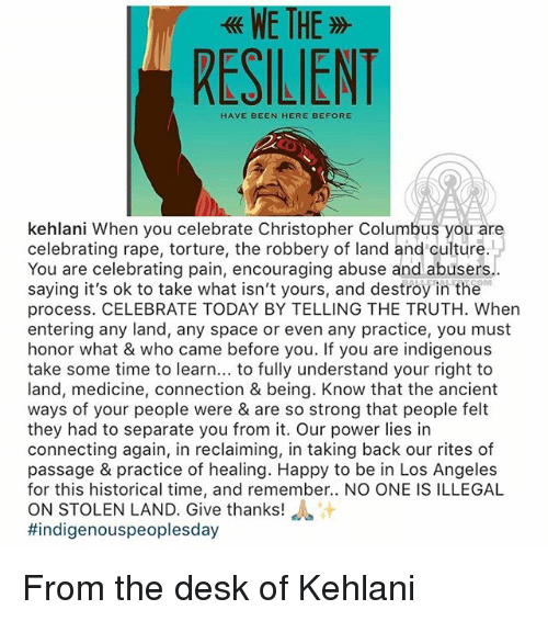 Memes, Desk, and Happy: WE TH  RESILIENT  HAVE BEEN HERE BEFORE  kehlani When you celebrate Christopher Columbus you are  celebrating rape, torture, the robbery of land and culture.  You are celebrating pain, encouraging abuse and abusers  saying it's ok to take what isn't yours, and destroy in the  process. CELEBRATE TODAY BY TELLING THE TRUTH. When  entering any land, any space or even any practice, you must  honor what & who came before you. If you are indigenous  take some time to learn... to fully understand your right to  land, medicine, connection & being. Know that the ancient  ways of your people were & are so strong that people felt  they had to separate you from it. Our power lies in  connecting again, in reclaiming, in taking back our rites of  passage & practice of healing. Happy to be in Los Angeles  for this historical time, and remember.. NO ONE IS ILLEGAL  ON STOLEN LAND. Give thanks! a  #indigenouspeoplesday  OM From the desk of Kehlani