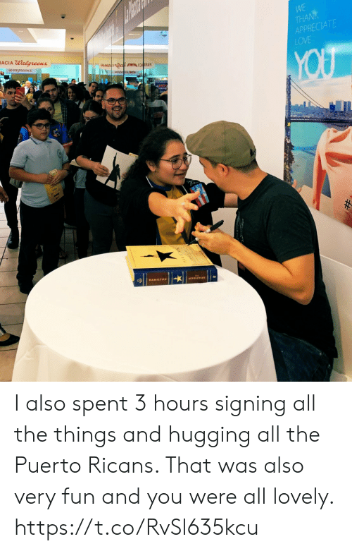hamilton: WE  THA  APPRECIATE  LOVE  ACIA Walgreens  HAMILTON  ETOLUTION I also spent 3 hours signing all the things and hugging all the Puerto Ricans. That was also very fun and you were all lovely. https://t.co/RvSl635kcu