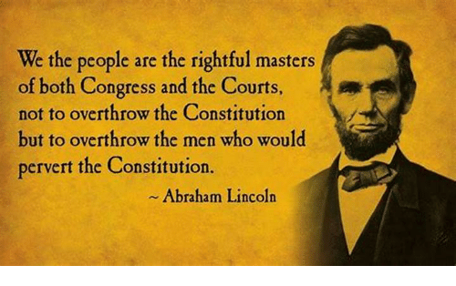 Abraham Lincoln, Abraham, and Constitution: We the people are the rightful masters  of both Congress and the Courts  not to overthrow the Constitution  but to overthrow the men who would  pervert the Constitution.  Abraham Lincoln
