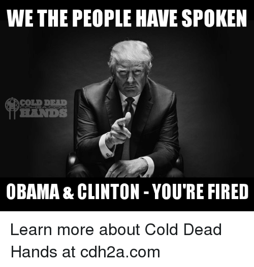 Obama Clinton: WE THE PEOPLE HAVE SPOKEN  OBAMA & CLINTON YOU RE FIRED Learn more about Cold Dead Hands at cdh2a.com