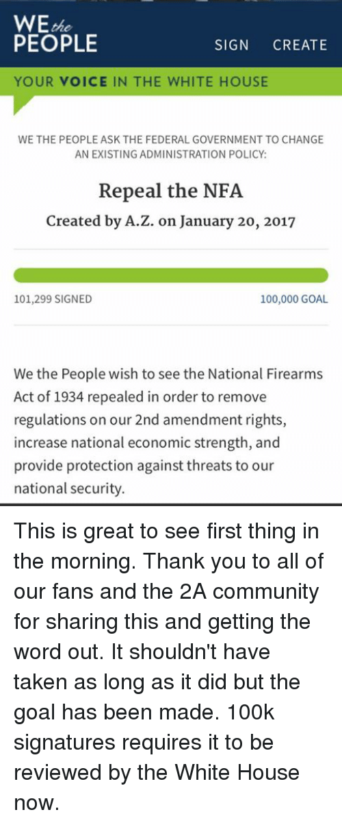 Memes, 🤖, and The National: WE  the  PEOPLE  SIGN  CREATE  YOUR VOICE IN THE WHITE HOUSE  WE THE PEOPLE ASK THE FEDERAL GOVERNMENT TO CHANGE  AN EXISTING ADMINISTRATION POLICY  Repeal the NFA  Created by A.Z. on January 20, 2017  101,299 SIGNED  100,000 GOAL.  We the People wish to see the National Firearms  Act of 1934 repealed in order to remove  regulations on our 2nd amendment rights,  increase national economic strength, and  provide protection against threats to our  national security. This is great to see first thing in the morning. Thank you to all of our fans and the 2A community for sharing this and getting the word out. It shouldn't have taken as long as it did but the goal has been made. 100k signatures requires it to be reviewed by the White House now.