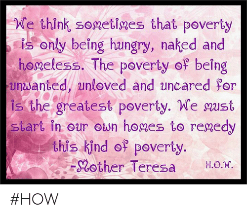 Hungry, Memes, and Naked: We think sonetiges that poverty  is only being hungry, naked and  honeless. The poverty of being  unwanted unloved and uncared For  is the greatest poverty. We nust  start in our ousn hones to renedy  this kind op poverty  -Rother Teresa H.о.  H.O.N #HOW