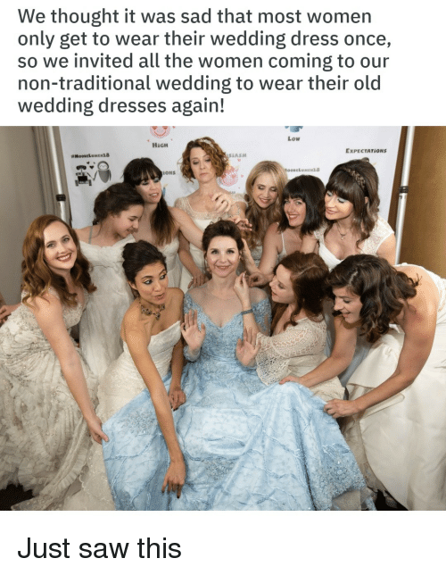 wedding dress: We thought it was sad that most women  only get to wear their wedding dress once,  so we invited all the women coming to our  non-traditional wedding to wear their old  wedding dresses again!  Low  HİGH  EXPECTATİONS  # MOORELU MEx18  SEASM  云ONS Just saw this