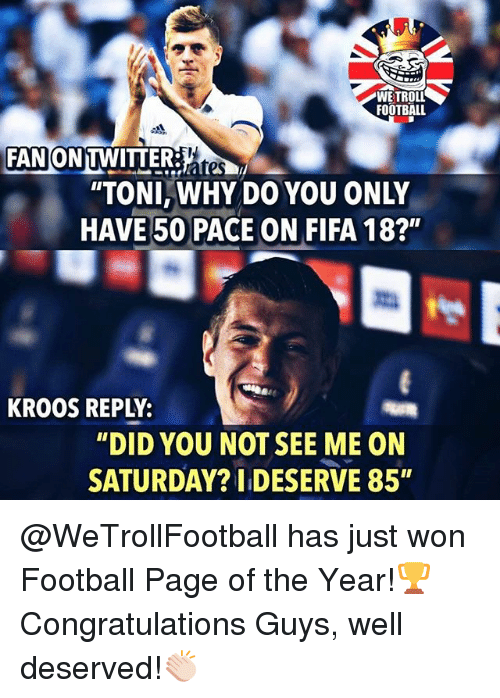 "Fifa, Football, and Memes: WE TROLL  FOOTBALL  330  FANON TWITTERates  ""TONI,WHY DO YOU ONLY  HAVE 50 PACE ON FIFA 18?""  KROOS REPLY:  ""DID YOU NOT SEE ME ON  SATURDAY? I DESERVE 85"" @WeTrollFootball has just won Football Page of the Year!🏆 Congratulations Guys, well deserved!👏🏻"