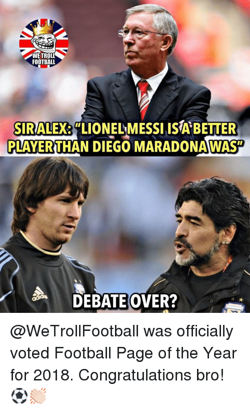 "Troll Football: WE TROLL  FOOTBALL  SIRALEX  PLAYERTHAN DIEGO MARADONAWAST  ""LIONELMESSI ISA BETTER  DEBATEOVER? @WeTrollFootball was officially voted Football Page of the Year for 2018. Congratulations bro!⚽️👏🏻"