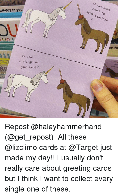greeting cards: we unicorns  need to  stick together  rthday to you  OU  is that  a plunger on  your head? Repost @haleyhammerhand (@get_repost) ・・・ All these @lizclimo cards at @Target just made my day!! I usually don't really care about greeting cards but I think I want to collect every single one of these.