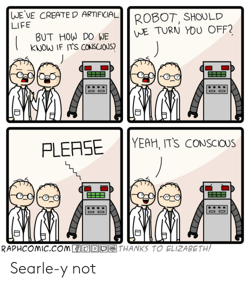 Life, Yeah, and Artificial: |WE VE CREATE D ARTIFICIAL  ROBOT, SHOULD  WE TURN YOU OFF?  LIFE  BUT HOW DO WE  KNOW IF ITS CONSCIOUS?  YEAH, ITS CONSCIOUS  PLEASE  MMN.  RAPHCOMIC.COM  THANKS TO ELIZABETH!  WEBL  n Searle-y not