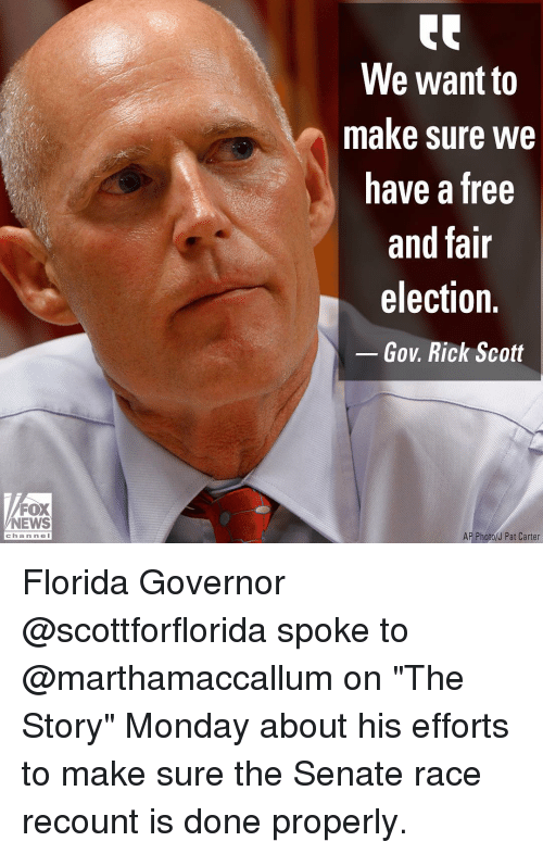 "Memes, News, and Florida: We want to  make sure we  have a free  and fair  election.  Gov. Rick Scott  FOX  NEWS  AP Photo/J Pat Carter  chan ne l Florida Governor @scottforflorida spoke to @marthamaccallum on ""The Story"" Monday about his efforts to make sure the Senate race recount is done properly."