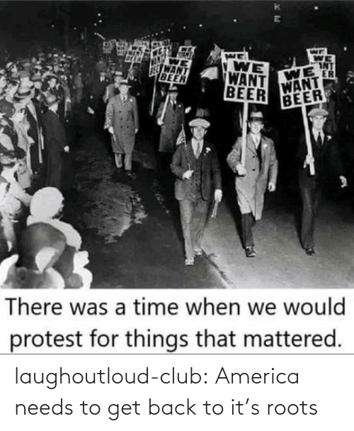 Beer: WE  WE  INT  WE  ER  WANT  VONT  WANT  BEER  WE  WANT  BEER  BEER  There was a time when we would  protest for things that mattered. laughoutloud-club:  America needs to get back to it's roots