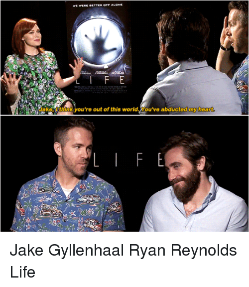 Jake Gyllenhaal: we WERE ecTTER OPE ALONE  lake: think you're out of this world. You've abducted my hea  re  E  F Jake Gyllenhaal Ryan Reynolds Life