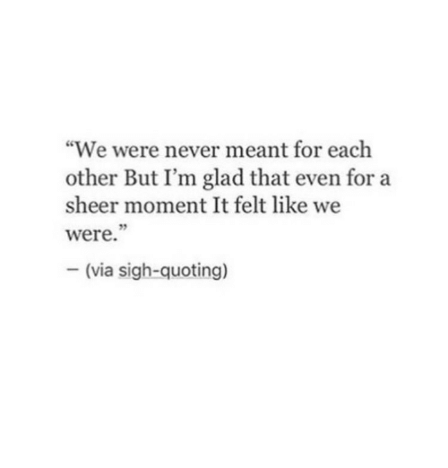 """Never, Via, and Moment: """"We were never meant for each  other But I'm glad that even for a  sheer moment It felt like we  were.  -(via sigh-quoting)"""
