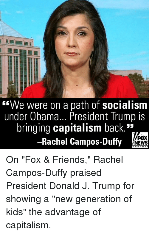 """Friends, Memes, and News: We were on a path of socialism  under Obama... President Trump is  bringing capitalism back.*  -Rachel Campos-Duffy  FOX  NEWS On """"Fox & Friends,"""" Rachel Campos-Duffy praised President Donald J. Trump for showing a """"new generation of kids"""" the advantage of capitalism."""