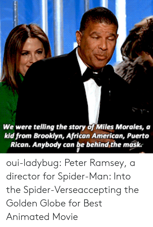 Miles Morales: We were telling the story of Miles Morales, a  kid from Brooklyn, African American, Puerto  Rican. Anybody can be behind,the mask. oui-ladybug: Peter Ramsey, a director for Spider-Man: Into the Spider-Verseaccepting the Golden Globe for Best Animated Movie