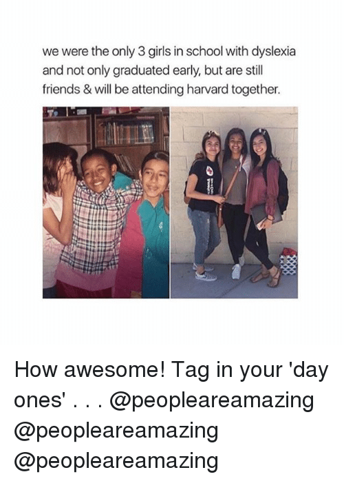 Dyslexia: we were the only 3 girls in school with dyslexia  and not only graduated early, but are still  friends & will be attending harvard together. How awesome! Tag in your 'day ones' . . . @peopleareamazing @peopleareamazing @peopleareamazing