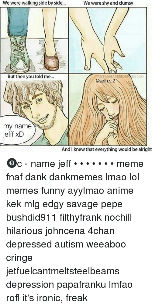 4chan, Anime, and Dank: We were walking side by side..  We were shy and clumsy  But then you told m.  FANTASMASEMDEESSAO  @seth.v.2  my name  jefff xD  And I knew that everything would be alright 🎱c - name jeff • • • • • • • meme fnaf dank dankmemes lmao lol memes funny ayylmao anime kek mlg edgy savage pepe bushdid911 filthyfrank nochill hilarious johncena 4chan depressed autism weeaboo cringe jetfuelcantmeltsteelbeams depression papafranku lmfao rofl it's ironic, freak