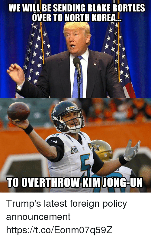 foreigner: WE WILL BE SENDING BLAKE BORTLES  OVER TO NORTH KOREA..  TO OVERTHROW KIM IONG-UN Trump's latest foreign policy announcement https://t.co/Eonm07q59Z