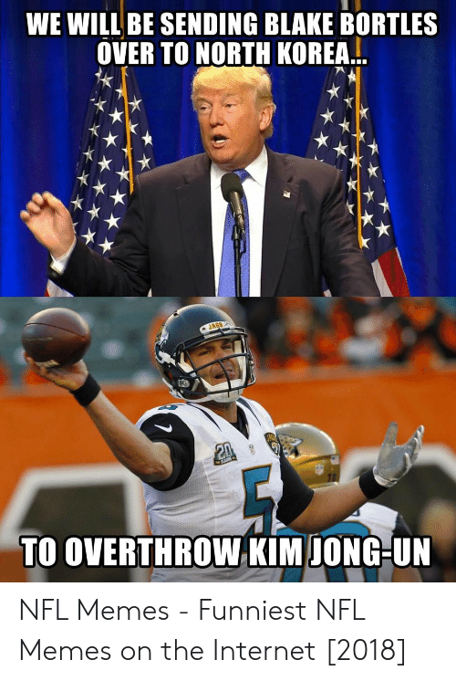 Memes Funniest: WE WILL BE SENDING BLAKE BORTLES  OVER TO NORTH KOREA..  TO OVERTHROW KIM IONG-UN NFL Memes - Funniest NFL Memes on the Internet [2018]