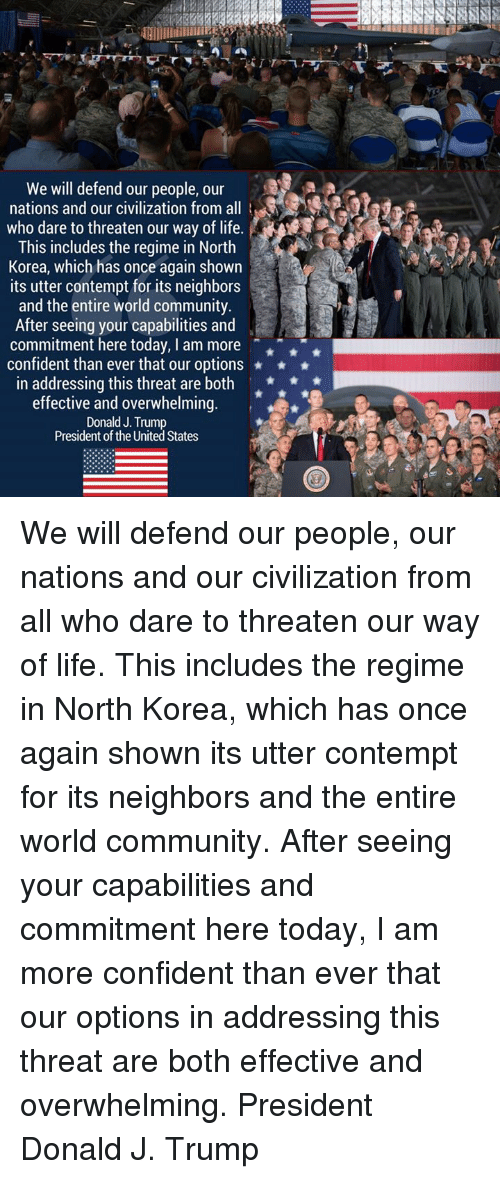 Community, Life, and North Korea: We will defend our people, our  nations and our civilization from all  -,g:a  who dare to threaten our way of life.  This includes the regime in North  Korea, which has once again shown  its utter contempt for its neighbors  and the entire world community  After seeing your capabilities and  commitment here today, I am more  confident than ever that our options  in addressing this threat are both *  effective and overwhelming.  Donald J. Trump  President of the United States We will defend our people, our nations and our civilization from all who dare to threaten our way of life. This includes the regime in North Korea, which has once again shown its utter contempt for its neighbors and the entire world community.   After seeing your capabilities and commitment here today, I am more confident than ever that our options in addressing this threat are both effective and overwhelming.  President Donald J. Trump