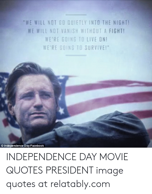 "Facebook, Independence Day, and Image: ""WE WILL NOT GO QUIETLY INTO THE NIGHT  WE WILL NOT VANISH WITHOUT A FIGHT  WE'RE GOING TO LIVE ON  WE'RE GOING TO SURVIVE!""  © Independence Day/Facebook INDEPENDENCE DAY MOVIE QUOTES PRESIDENT image quotes at relatably.com"