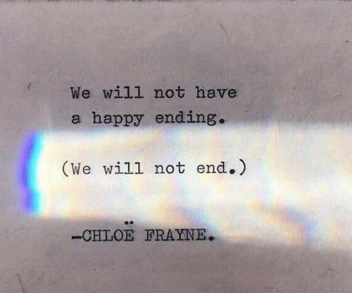 chloe: We will not have  a happy ending.  (We will not end.)  -CHLOE FRAYNE.