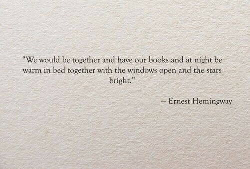"Books, Windows, and Stars: We would be together and have our books and at night be  warm in bed together with the windows open and the stars  bright.""  - Ernest Hemingway"