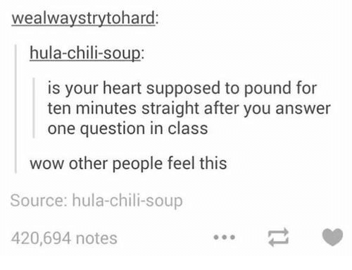 Wow, Heart, and Answer: wealwaystrytohard:  hula-chili-soup:  is your heart supposed to pound for  ten minutes straight after you answer  one question in class  wow other people feel this  Source: hula-chili-soup  420,694 notes