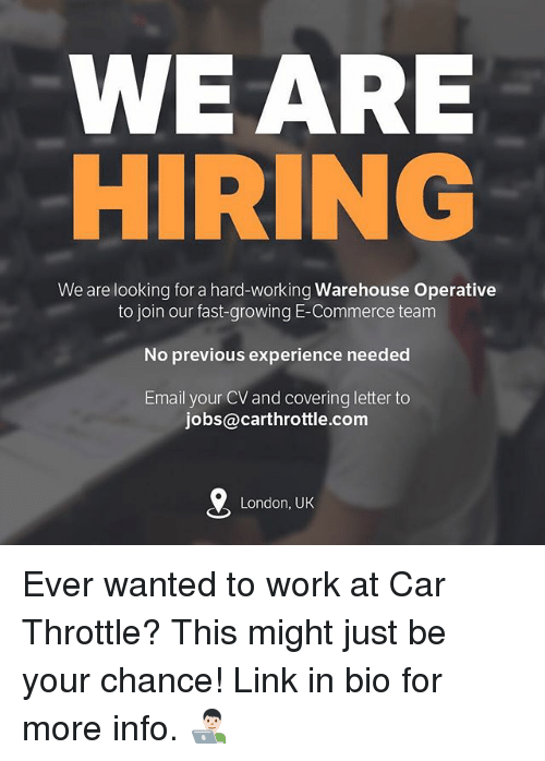 Memes, Work, and Email: WEARE  We are looking for a hard-working Warehouse Operative  to join our fast-growing E-Commerce team  No previous experience needed  Email your CV and covering letter to  jobs@carthrottle.com  London, UK Ever wanted to work at Car Throttle? This might just be your chance! Link in bio for more info. 👨🏻💻