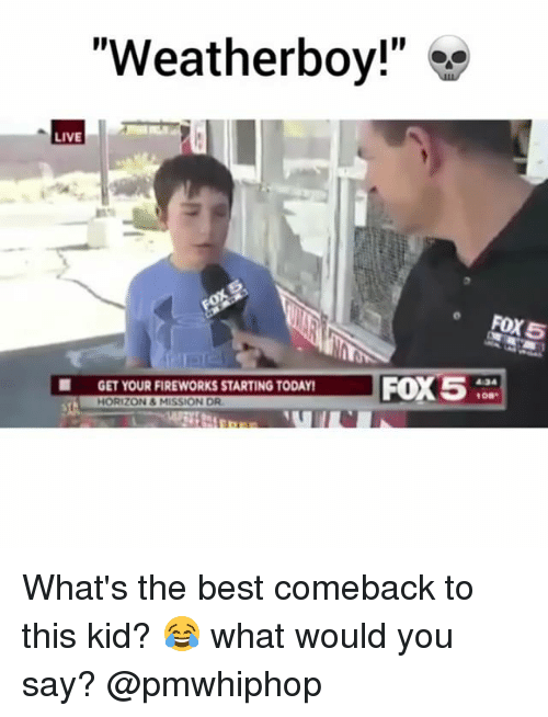 "Memes, Best, and Fireworks: ""Weatherboy!""  LIVE  GET YOUR FIREWORKS STARTING TODAY  GET YOUR FIREWORKS STARTING TODAY!  HORIZON&MISSION DR  5  ● What's the best comeback to this kid? 😂 what would you say? @pmwhiphop"
