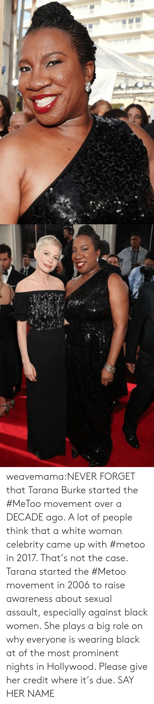 Target, Tumblr, and Black: weavemama:NEVER FORGET that Tarana Burke started the #MeToo movement over a DECADE ago. A lot of people think that a white woman celebrity came up with #metoo in 2017. That's not the case. Tarana started the #Metoo movement in 2006 to raise awareness about sexual assault, especially against black women. She plays a big role on why everyone is wearing black at of the most prominent nights in Hollywood. Please give her credit where it's due. SAY HER NAME